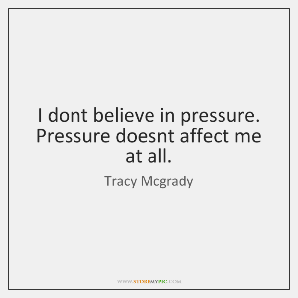 I dont believe in pressure. Pressure doesnt affect me at all.