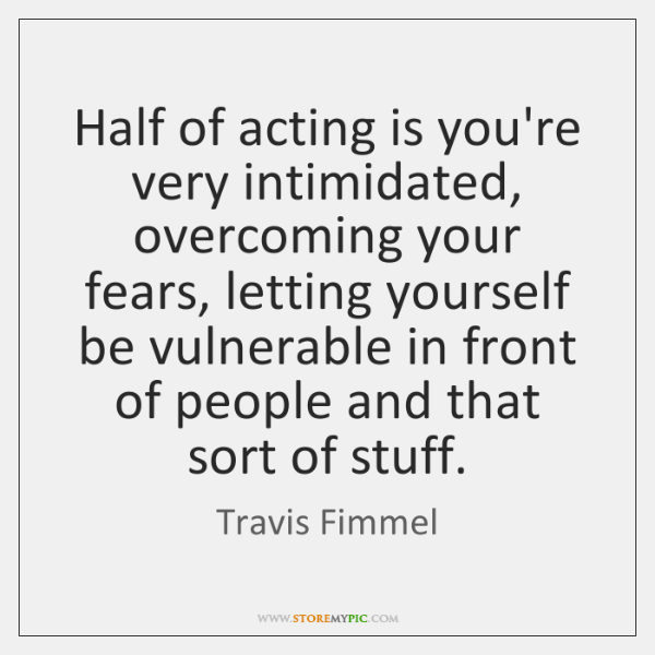 Half of acting is you're very intimidated, overcoming your fears, letting yourself ...