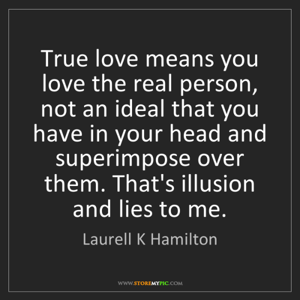 Laurell K Hamilton: True love means you love the real person, not an ideal...