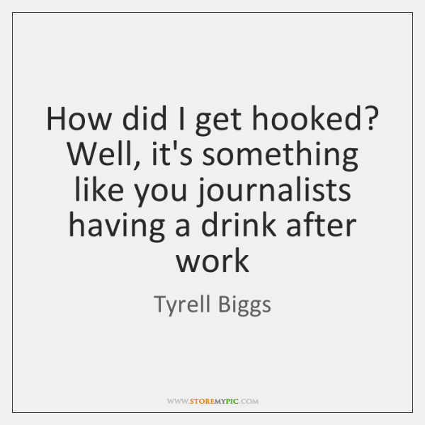 How did I get hooked? Well, it's something like you journalists having ...