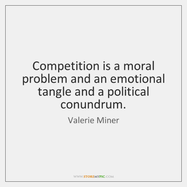 Competition is a moral problem and an emotional tangle and a political ...