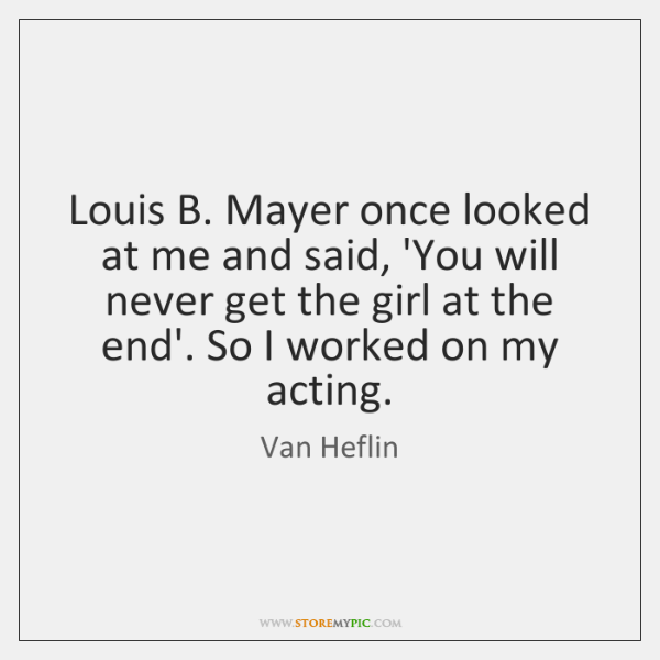Louis B. Mayer once looked at me and said, 'You will never ...