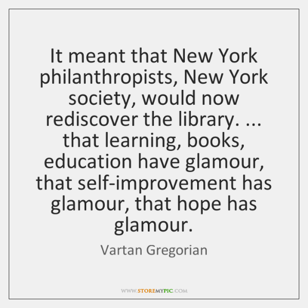 It meant that New York philanthropists, New York society, would now rediscover ...