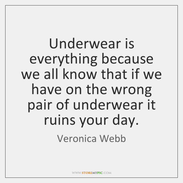 Underwear is everything because we all know that if we have on ...