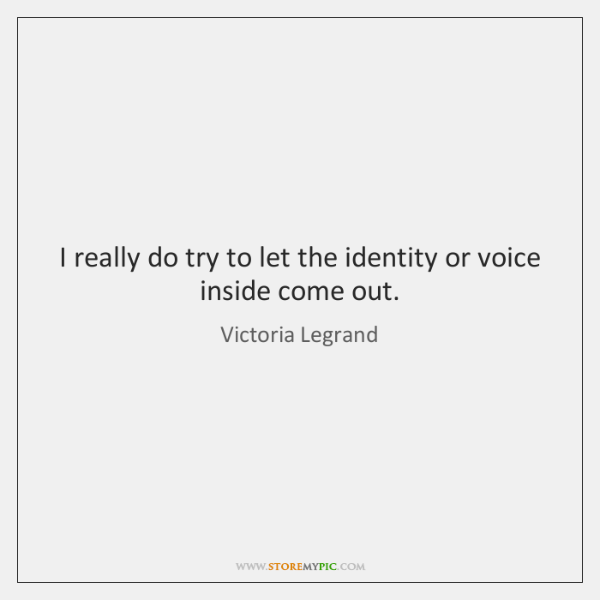 I really do try to let the identity or voice inside come ...