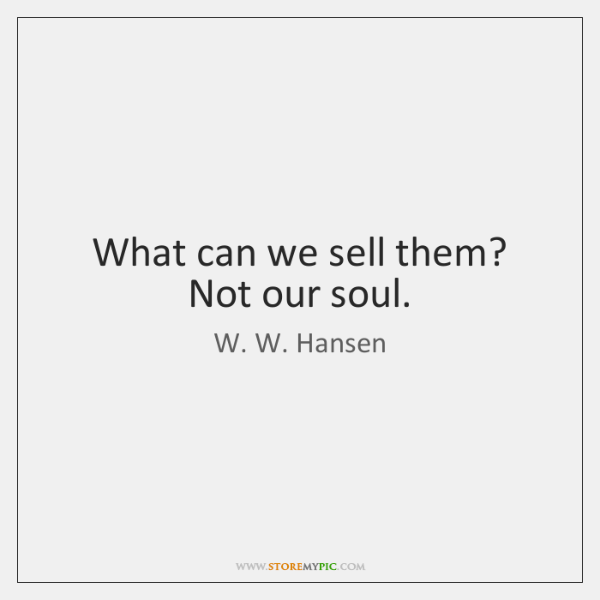 What can we sell them? Not our soul.
