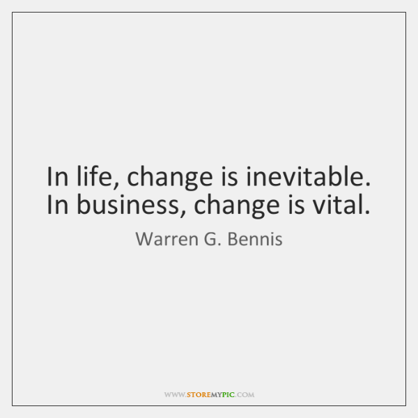In life, change is inevitable. In business, change is vital.