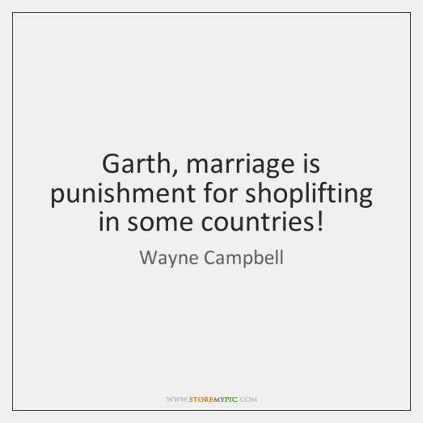 Garth, marriage is punishment for shoplifting in some countries!