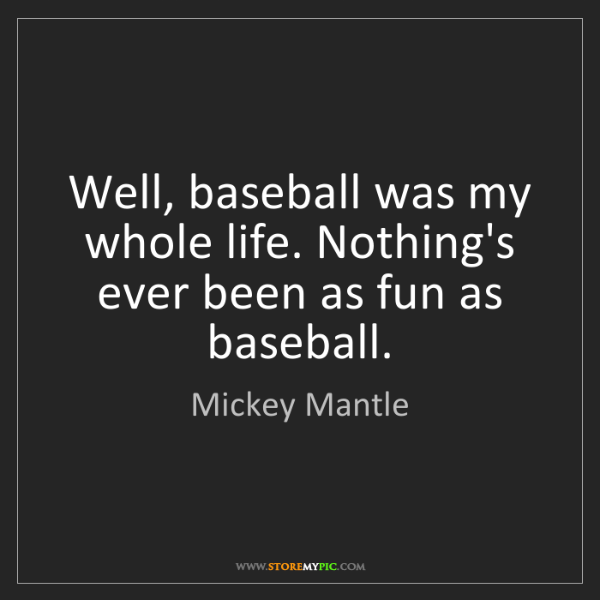Mickey Mantle: Well, baseball was my whole life. Nothing's ever been...