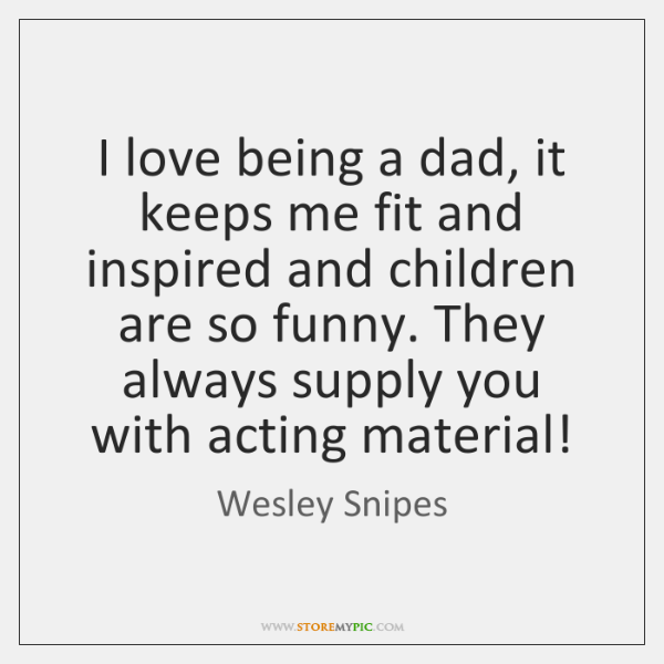 I love being a dad, it keeps me fit and inspired and ...
