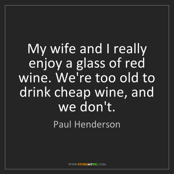 Paul Henderson: My wife and I really enjoy a glass of red wine. We're...