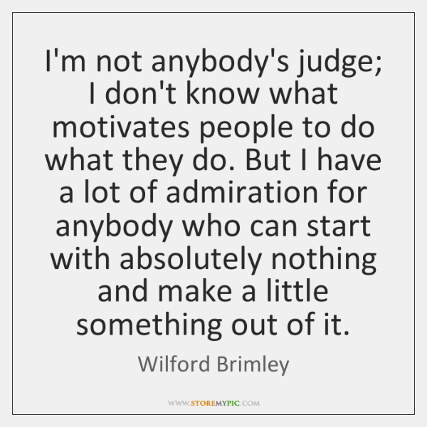 I'm not anybody's judge; I don't know what motivates people to do ...