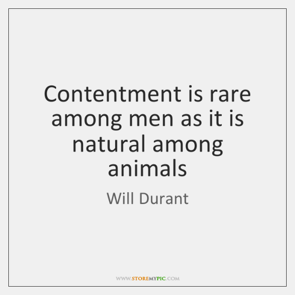 Contentment is rare among men as it is natural among animals