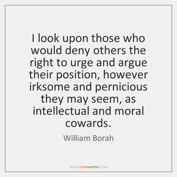 I look upon those who would deny others the right to urge ...