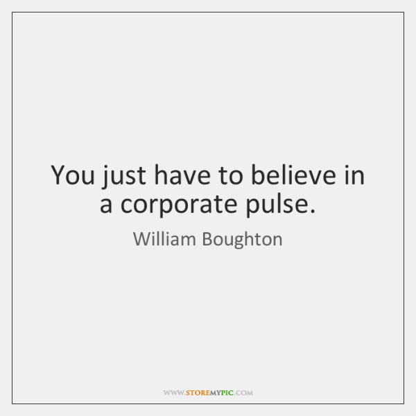 You just have to believe in a corporate pulse.