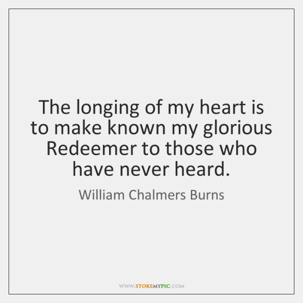 The longing of my heart is to make known my glorious Redeemer ...
