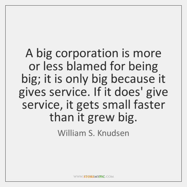 A big corporation is more or less blamed for being big; it ...