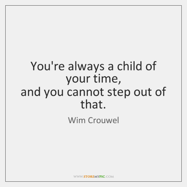 You're always a child of your time,   and you cannot step out ...