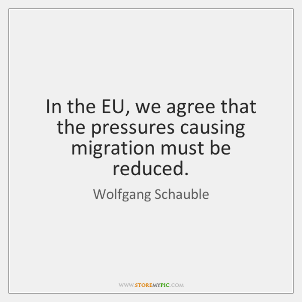 In the EU, we agree that the pressures causing migration must be ...