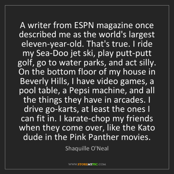 Shaquille O'Neal: A writer from ESPN magazine once described me as the...