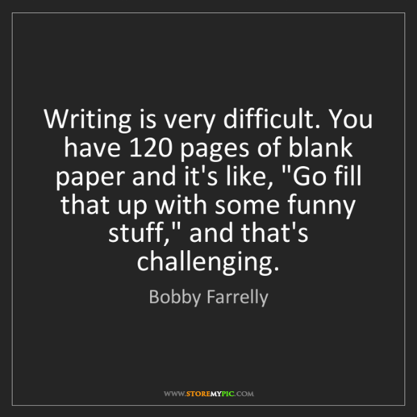 Bobby Farrelly: Writing is very difficult. You have 120 pages of blank...