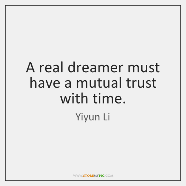 A real dreamer must have a mutual trust with time.