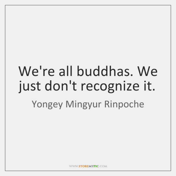 We're all buddhas. We just don't recognize it.