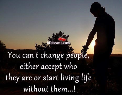 You can't change people, either accept who