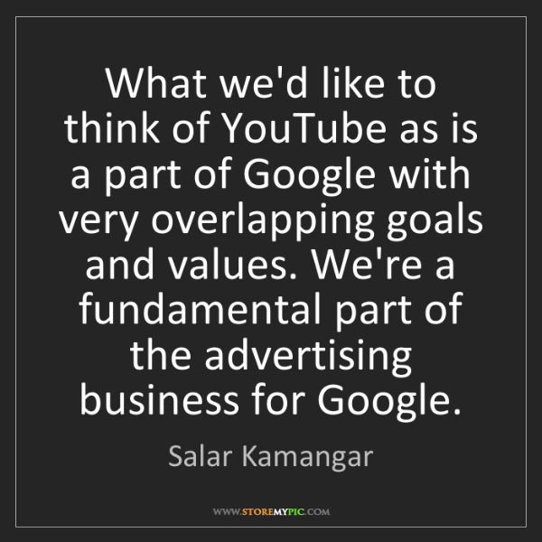 Salar Kamangar: What we'd like to think of YouTube as is a part of Google...