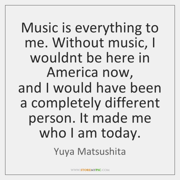 Music is everything to me. Without music, I wouldnt be here in ...