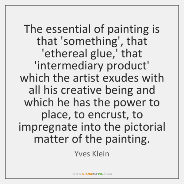 The essential of painting is that 'something', that 'ethereal glue,' that ...