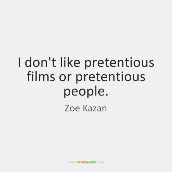 I don't like pretentious films or pretentious people.