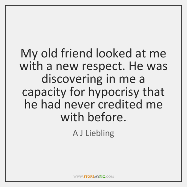 My old friend looked at me with a new respect. He was ...