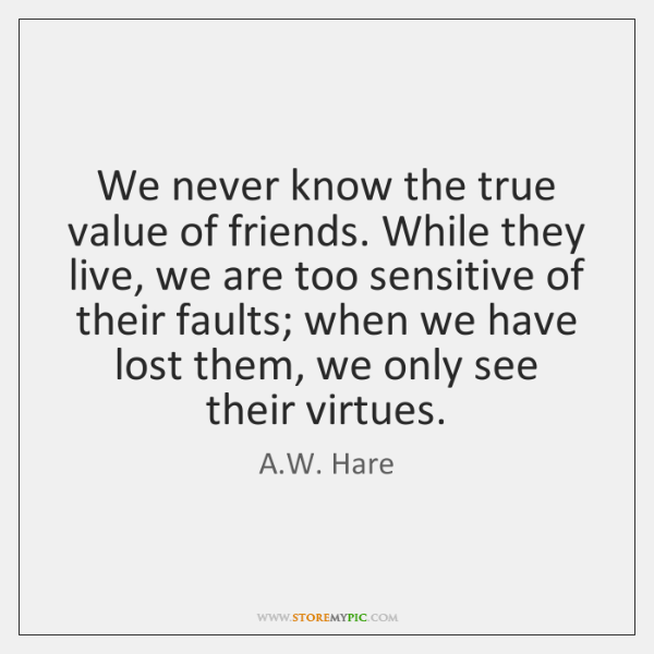 We never know the true value of friends. While they live, we ...