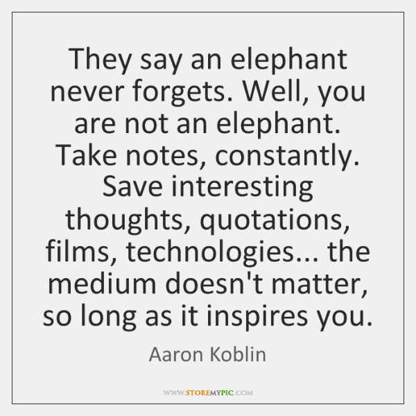 They say an elephant never forgets. Well, you are not an elephant. ...