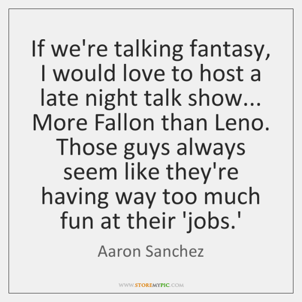 If we're talking fantasy, I would love to host a late night ...