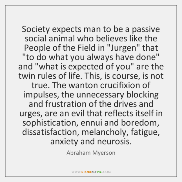 Society expects man to be a passive social animal who believes like ...