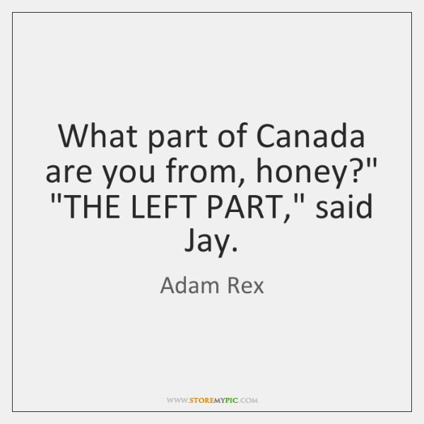 """What part of Canada are you from, honey?"""" """"THE LEFT PART,"""" said ..."""