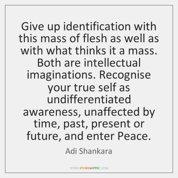 Give up identification with this mass of flesh as well as with ...