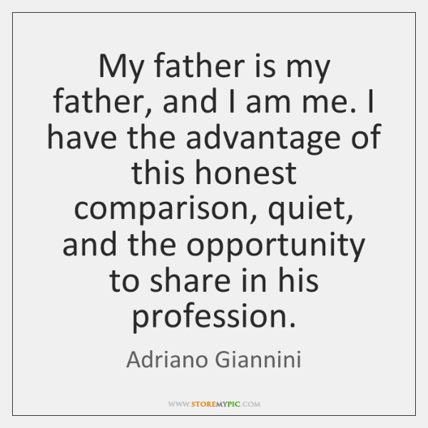 My father is my father, and I am me. I have the ...