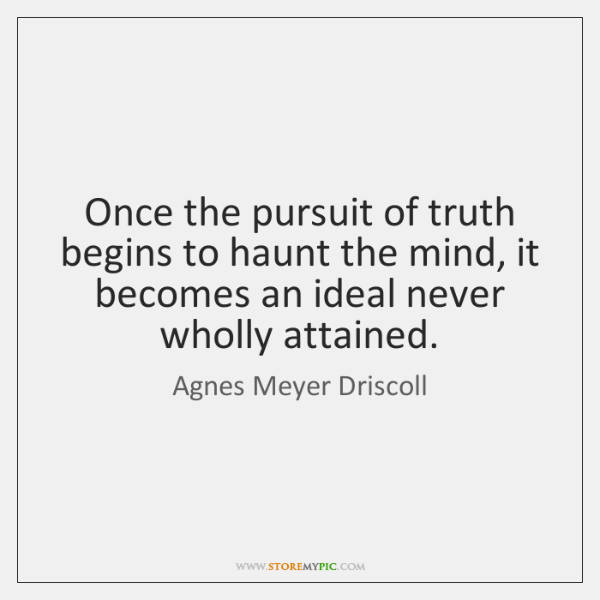 Once the pursuit of truth begins to haunt the mind, it becomes ...