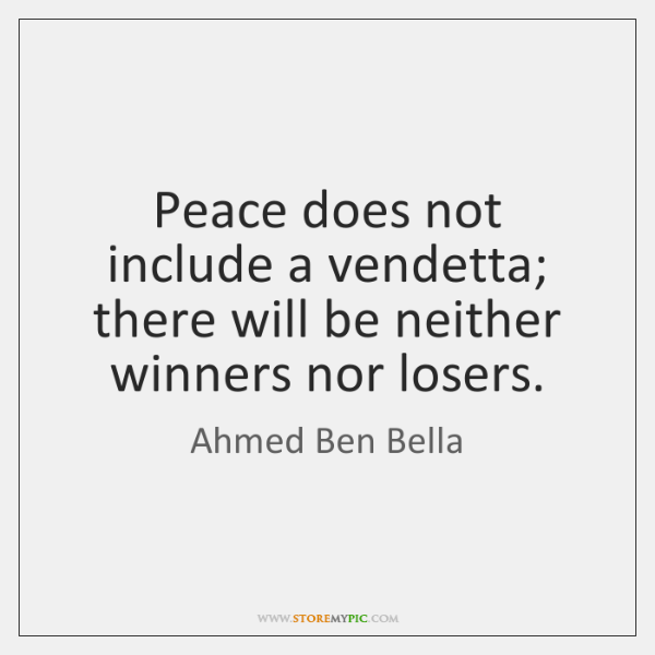 Peace does not include a vendetta; there will be neither winners nor ...