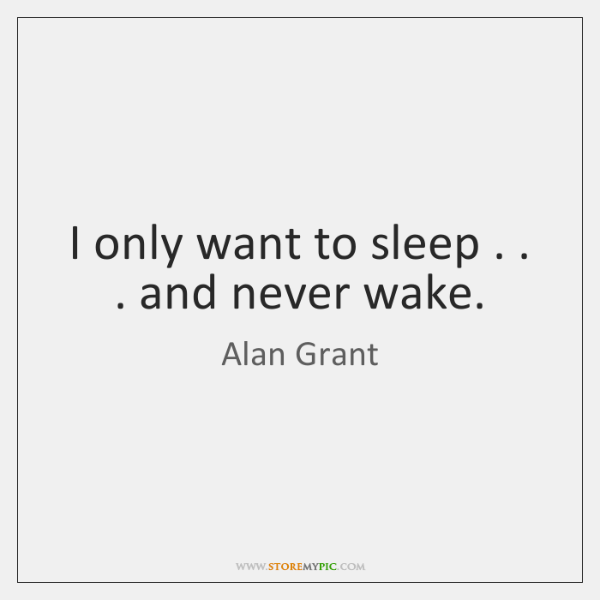 I only want to sleep . . . and never wake.