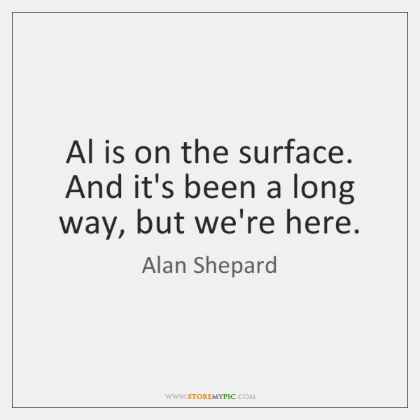 Al is on the surface. And it's been a long way, but ...
