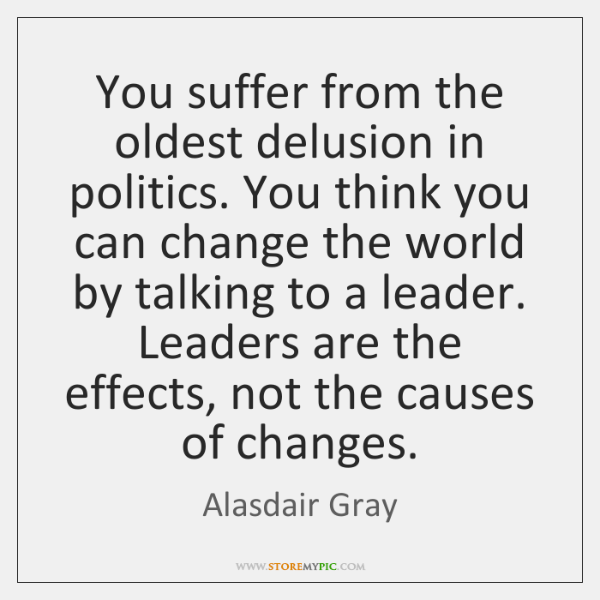 You suffer from the oldest delusion in politics. You think you can ...