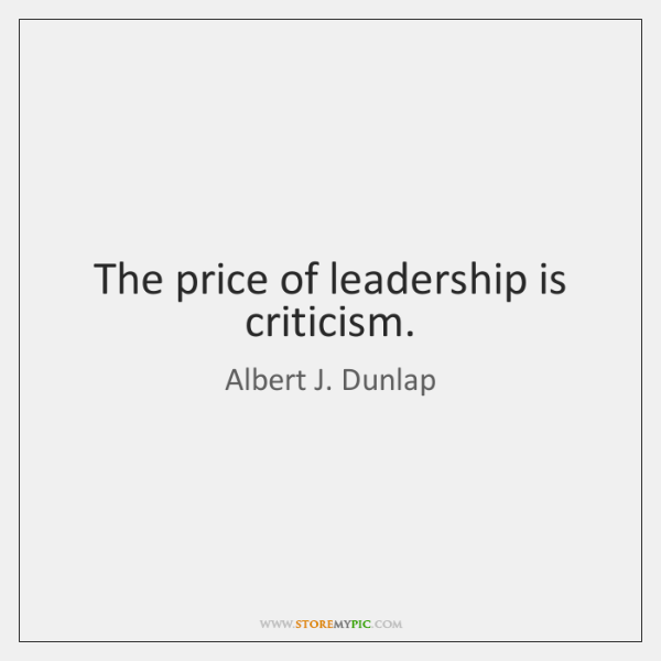 The price of leadership is criticism.