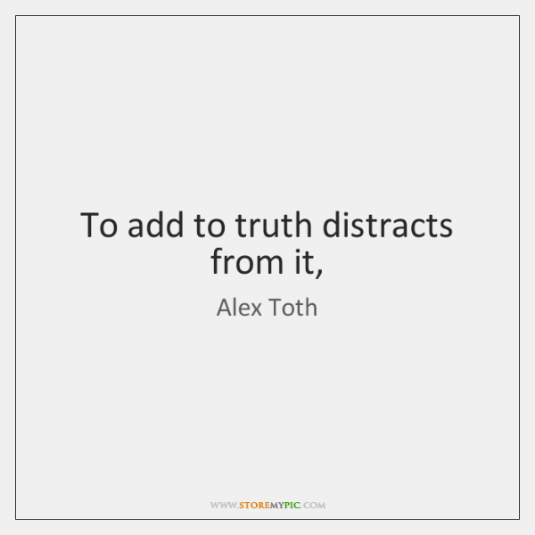 To add to truth distracts from it,