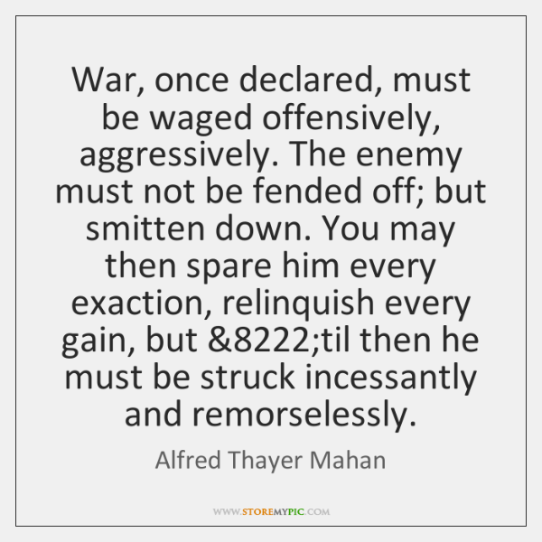 War, once declared, must be waged offensively, aggressively. The enemy must not ...