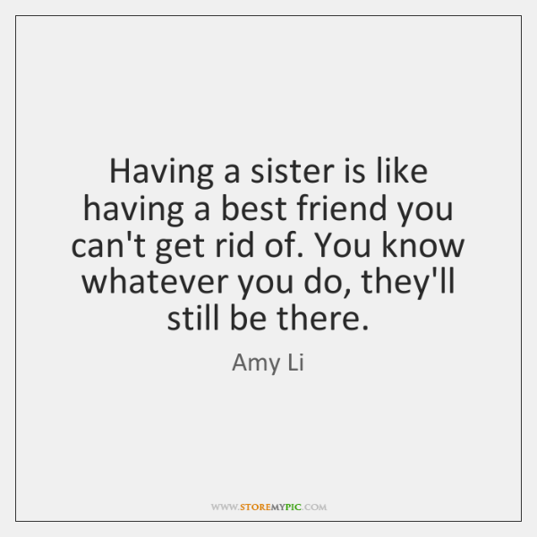 Having a sister is like having a best friend you can't get ...