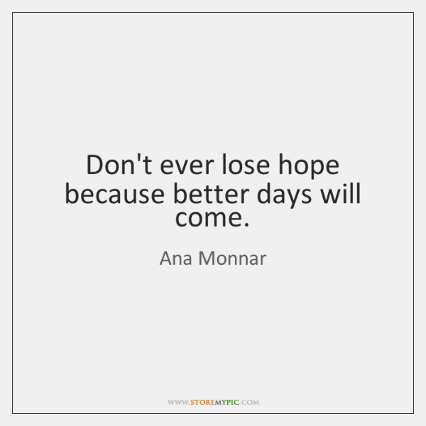 Don't ever lose hope because better days will come.